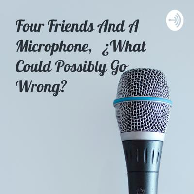 Four Friends And A Microphone, ¿What Could Possibly Go Wrong?
